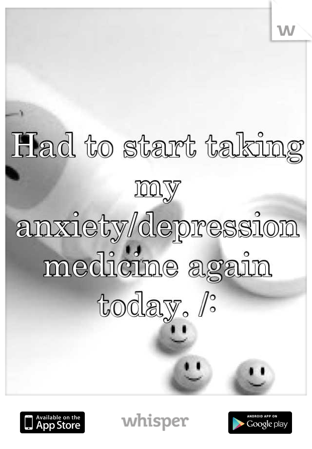 Had to start taking my anxiety/depression medicine again today. /: