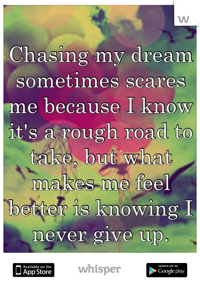 Chasing my dream sometimes scares me because I know it's a rough road to take, but what makes me feel better is knowing I never give up.