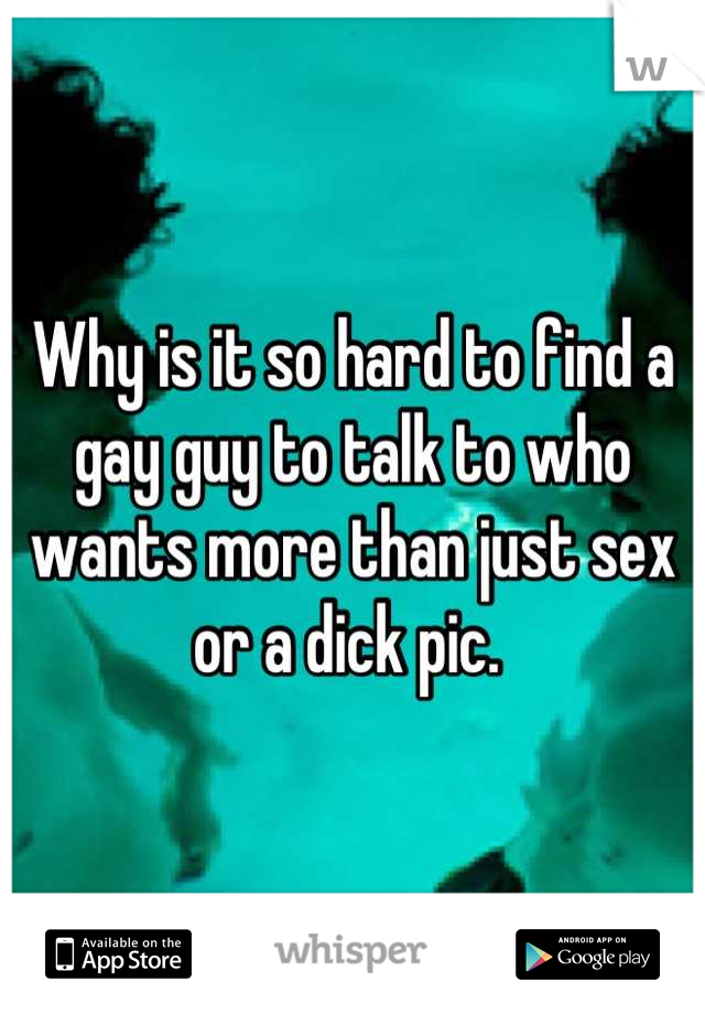 Why is it so hard to find a gay guy to talk to who wants more than just sex or a dick pic.