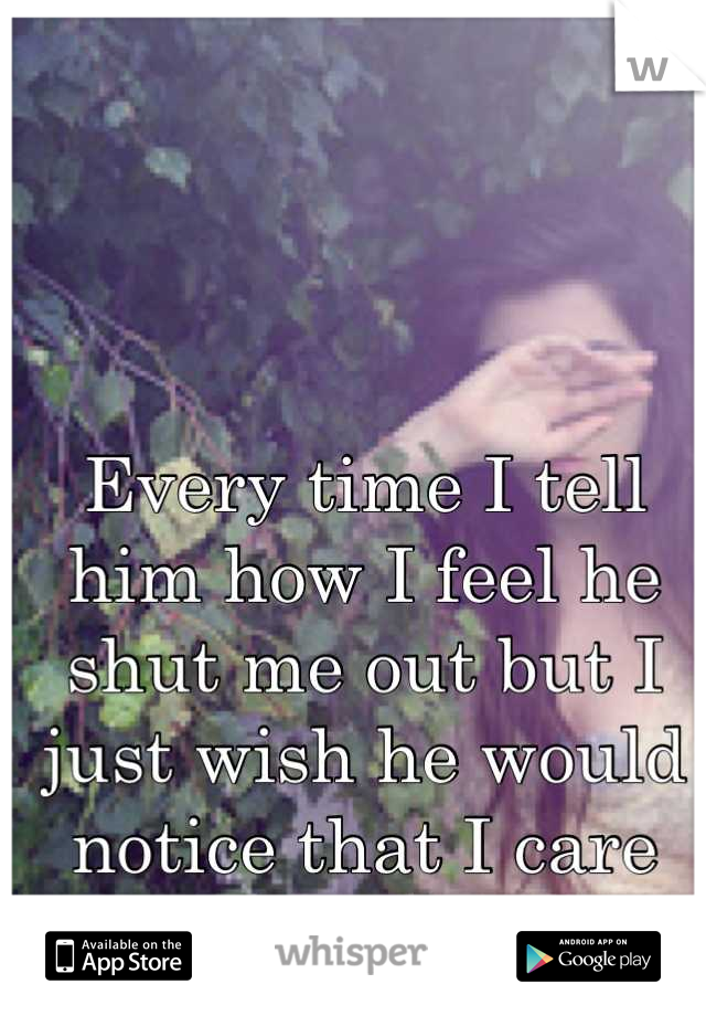 Every time I tell him how I feel he shut me out but I just wish he would notice that I care about him...a lot.