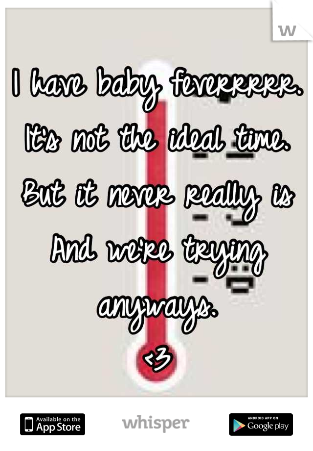 I have baby feverrrrr.  It's not the ideal time.  But it never really is  And we're trying anyways.  <3