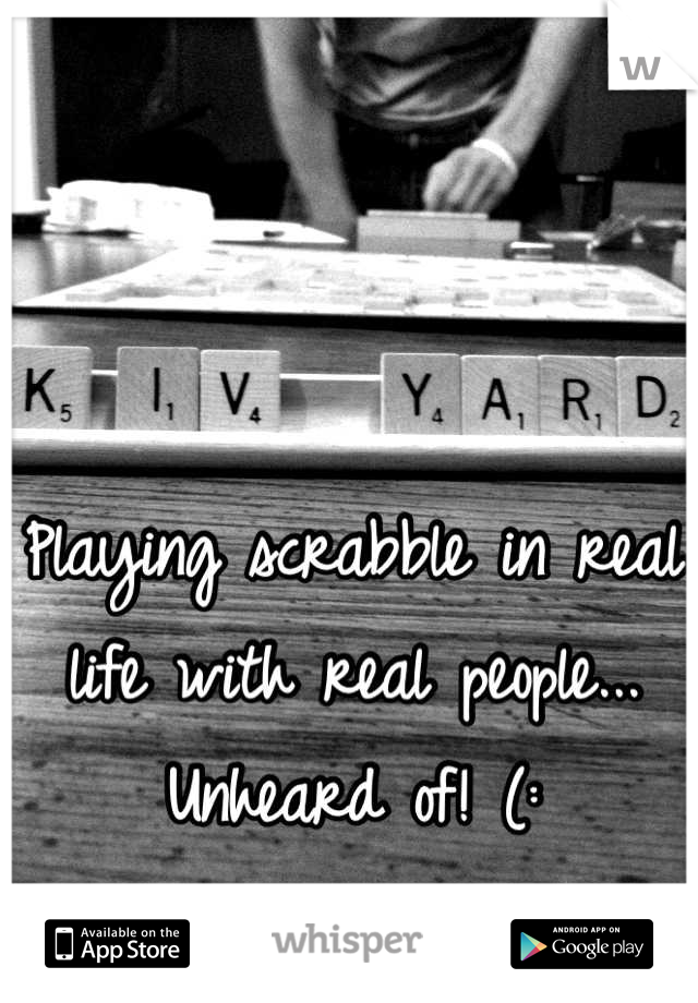 Playing scrabble in real life with real people... Unheard of! (: