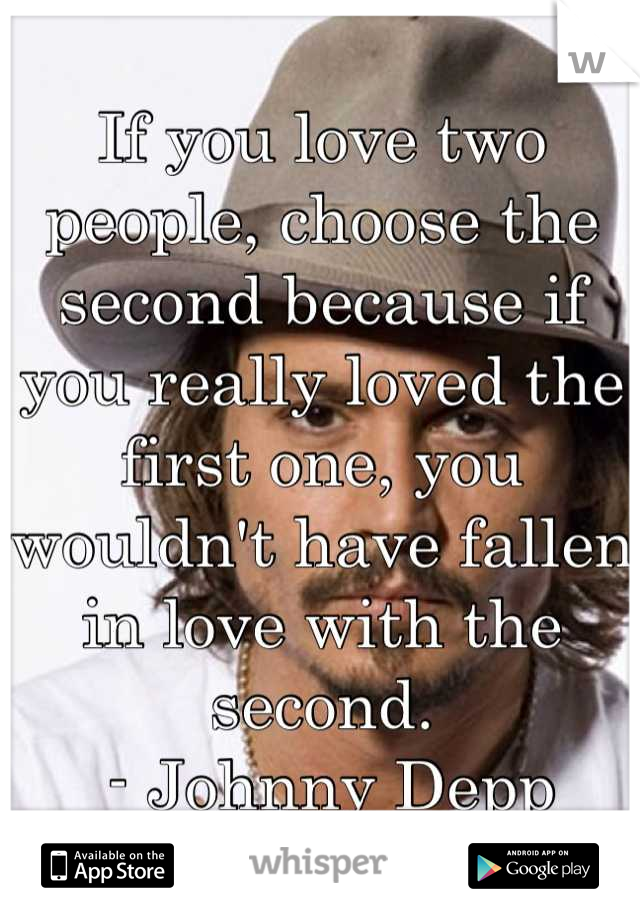 If you love two people, choose the second because if you really loved the first one, you wouldn't have fallen in love with the second.  - Johnny Depp