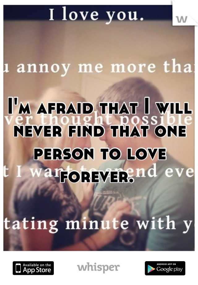 I'm afraid that I will never find that one person to love forever.