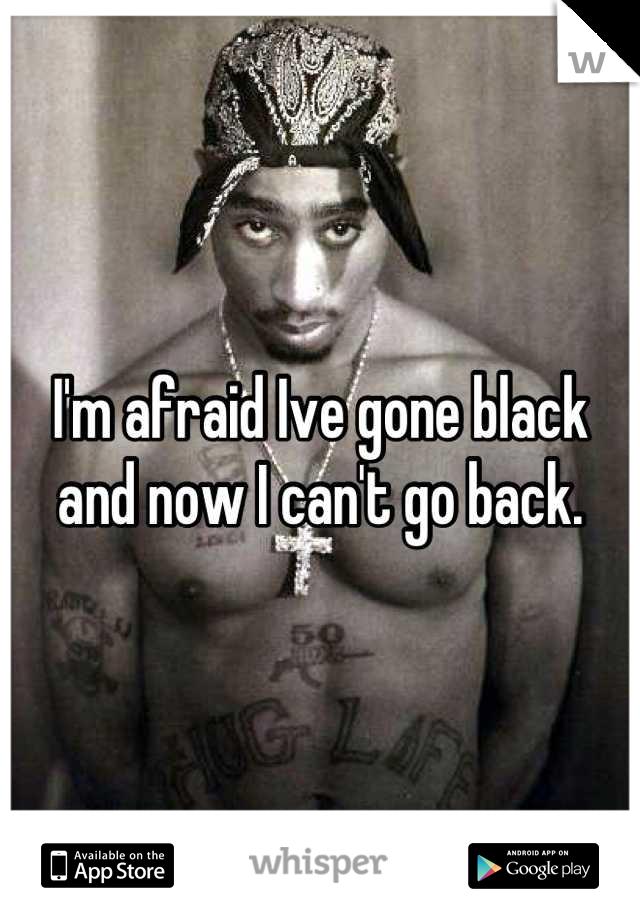 I'm afraid Ive gone black and now I can't go back.