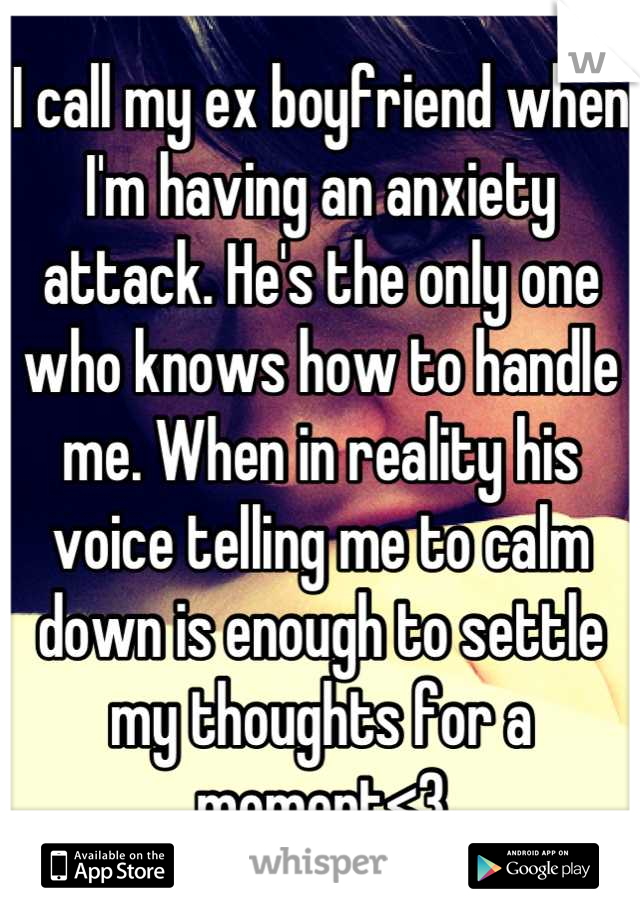 I call my ex boyfriend when I'm having an anxiety attack. He's the only one who knows how to handle me. When in reality his voice telling me to calm down is enough to settle my thoughts for a moment<3