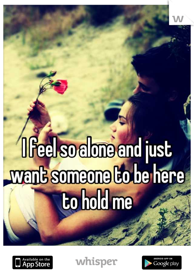 I feel so alone and just want someone to be here to hold me
