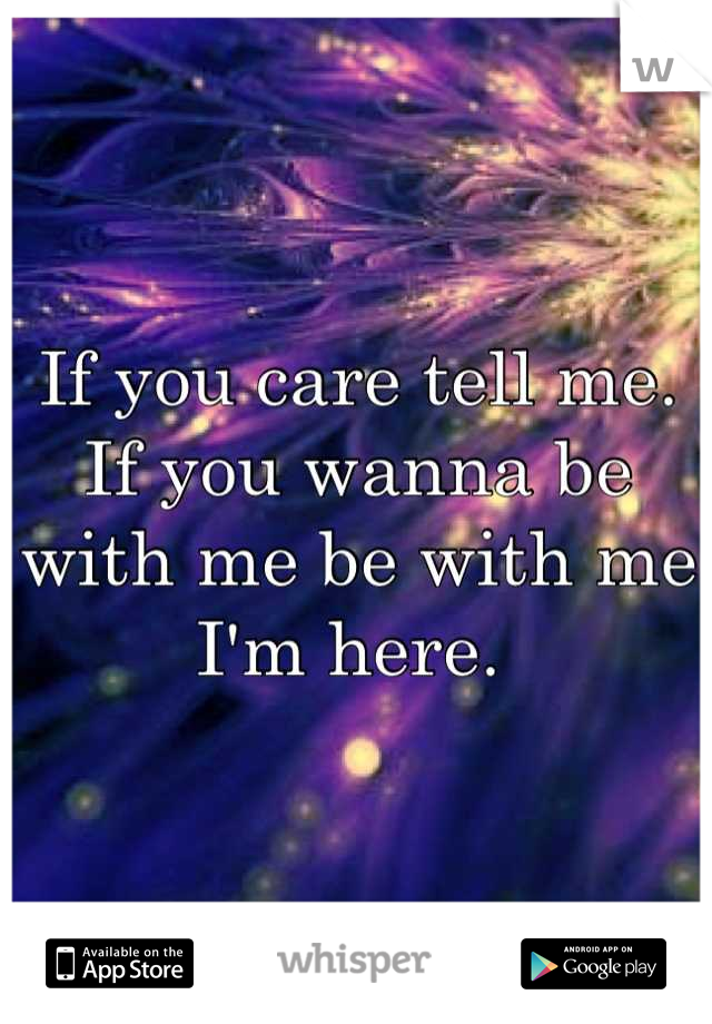 If you care tell me. If you wanna be with me be with me I'm here.