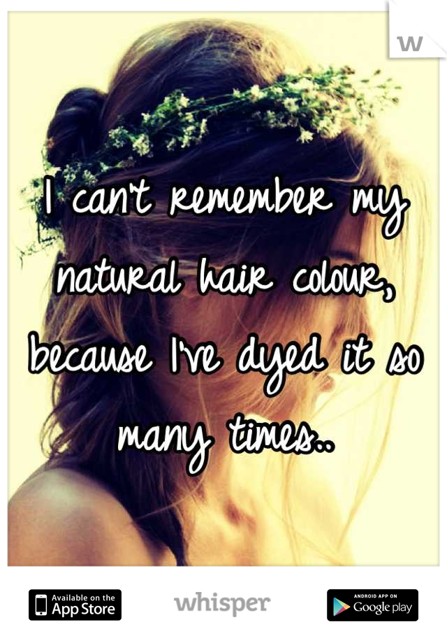I can't remember my natural hair colour, because I've dyed it so many times..