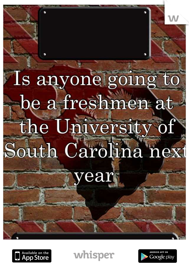 Is anyone going to be a freshmen at the University of South Carolina next year