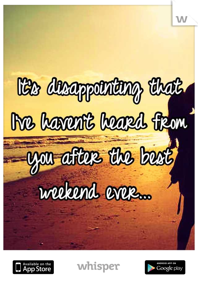 It's disappointing that I've haven't heard from you after the best weekend ever...