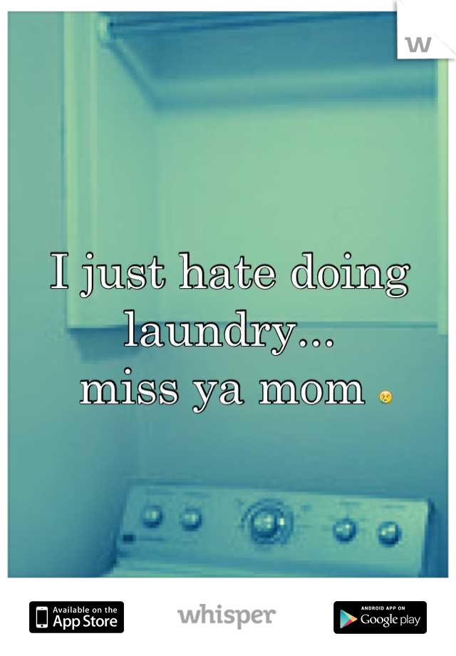 I just hate doing laundry...  miss ya mom 😢