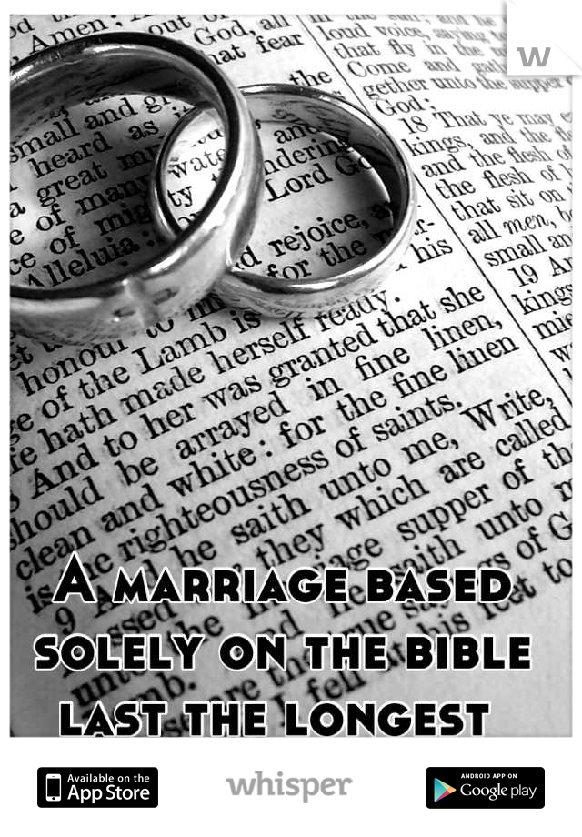 A marriage based solely on the bible last the longest