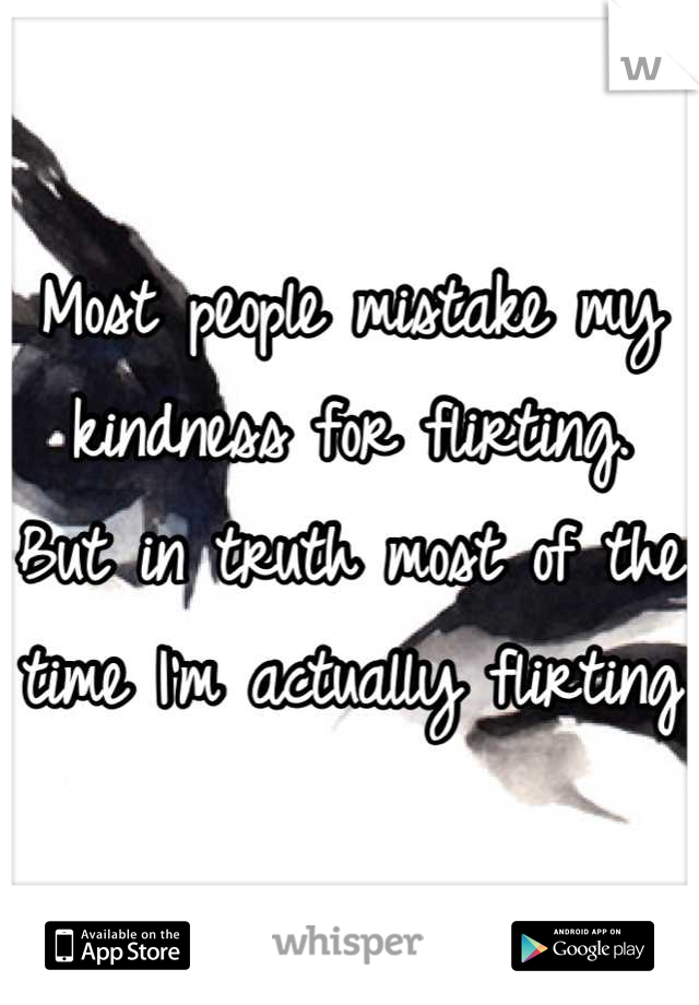 Most people mistake my kindness for flirting. But in truth most of the time I'm actually flirting