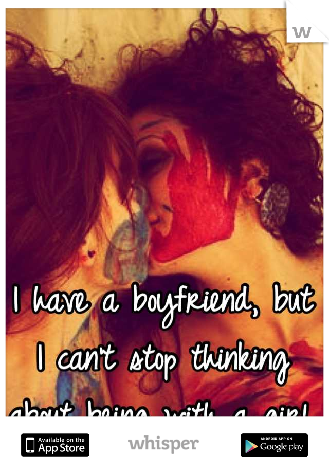 I have a boyfriend, but I can't stop thinking about being with a girl.