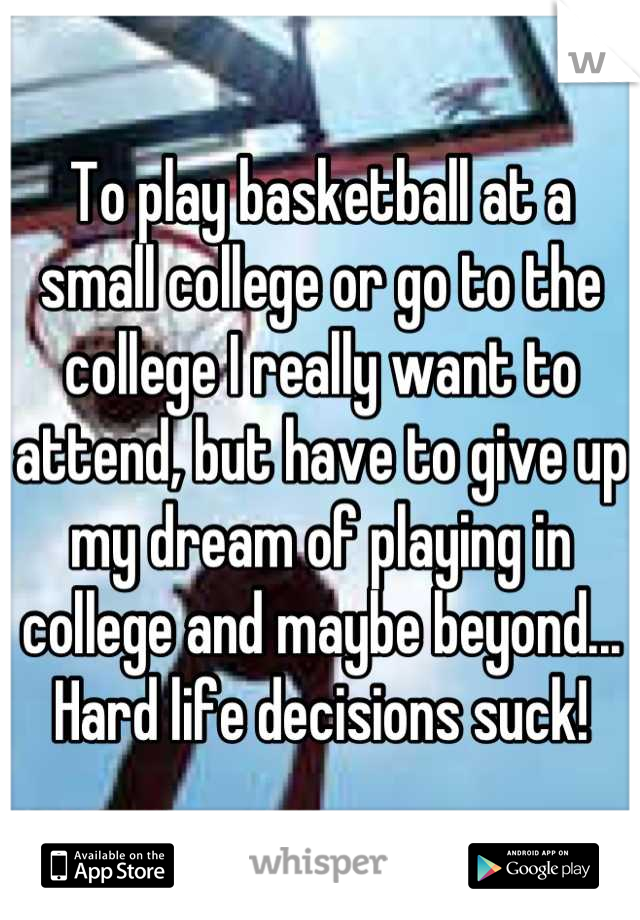 To play basketball at a small college or go to the college I really want to attend, but have to give up my dream of playing in college and maybe beyond... Hard life decisions suck!