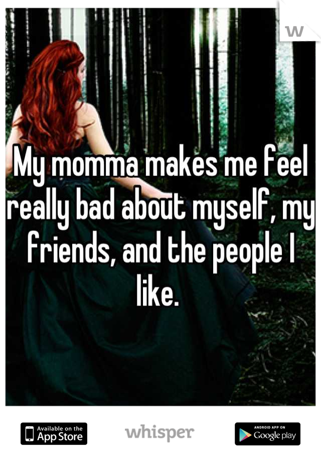 My momma makes me feel really bad about myself, my friends, and the people I like.