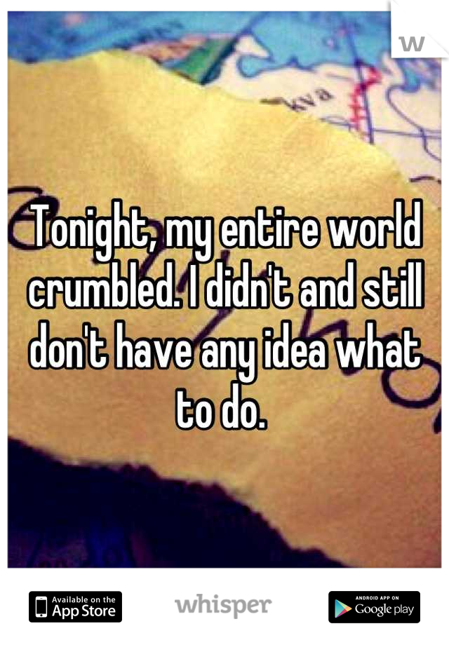 Tonight, my entire world crumbled. I didn't and still don't have any idea what to do.