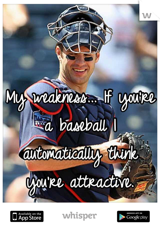 My weakness... If you're a baseball I automatically think you're attractive.