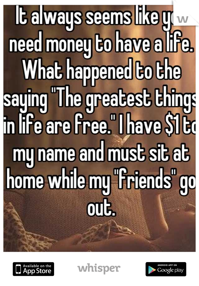 """It always seems like you need money to have a life. What happened to the saying """"The greatest things in life are free."""" I have $1 to my name and must sit at home while my """"friends"""" go out."""