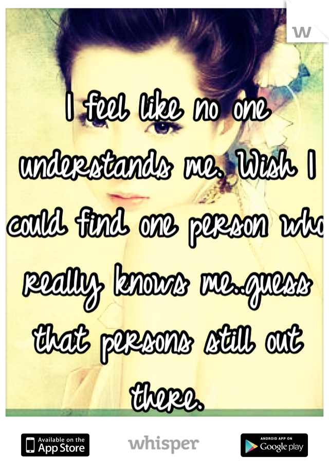 I feel like no one understands me. Wish I could find one person who really knows me..guess that persons still out there.