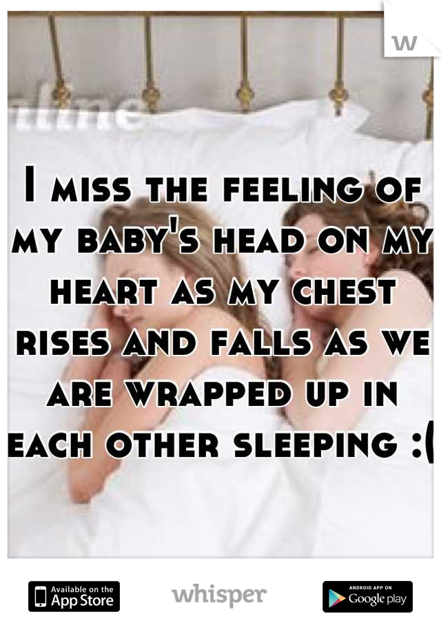 I miss the feeling of my baby's head on my heart as my chest rises and falls as we are wrapped up in each other sleeping :(