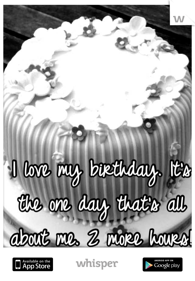 I love my birthday. It's the one day that's all about me. 2 more hours!
