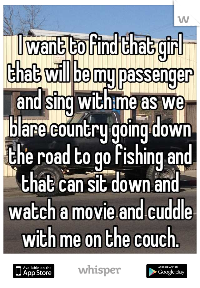 I want to find that girl that will be my passenger and sing with me as we blare country going down the road to go fishing and that can sit down and watch a movie and cuddle with me on the couch.