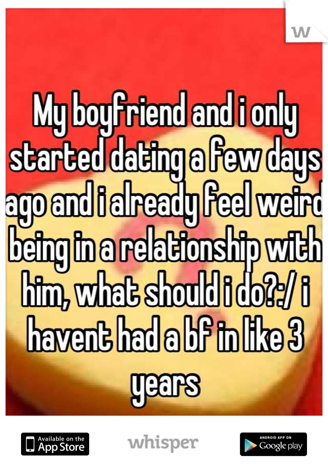 My boyfriend and i only started dating a few days ago and i already feel weird being in a relationship with him, what should i do?:/ i havent had a bf in like 3 years