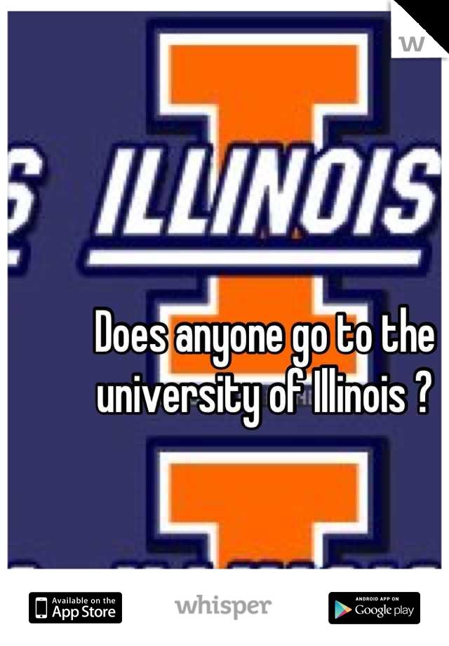 Does anyone go to the university of Illinois ?