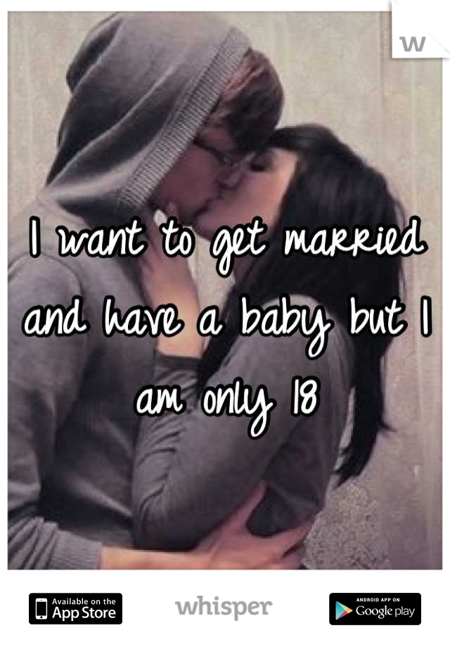 I want to get married and have a baby but I am only 18