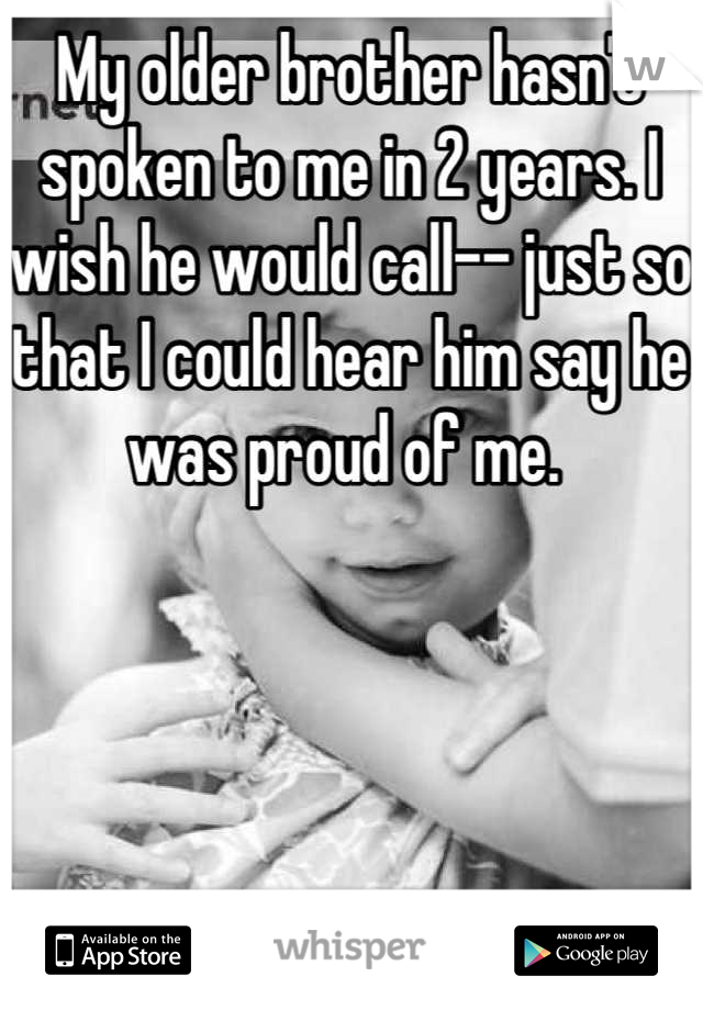 My older brother hasn't spoken to me in 2 years. I wish he would call-- just so that I could hear him say he was proud of me.