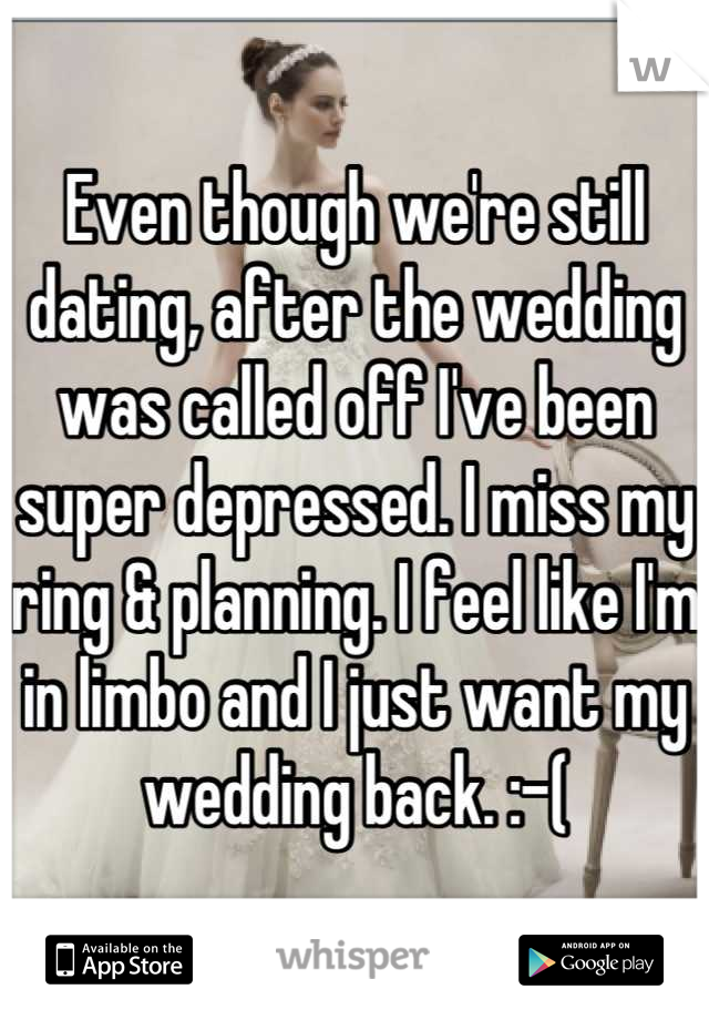 Even though we're still dating, after the wedding was called off I've been super depressed. I miss my ring & planning. I feel like I'm in limbo and I just want my wedding back. :-(