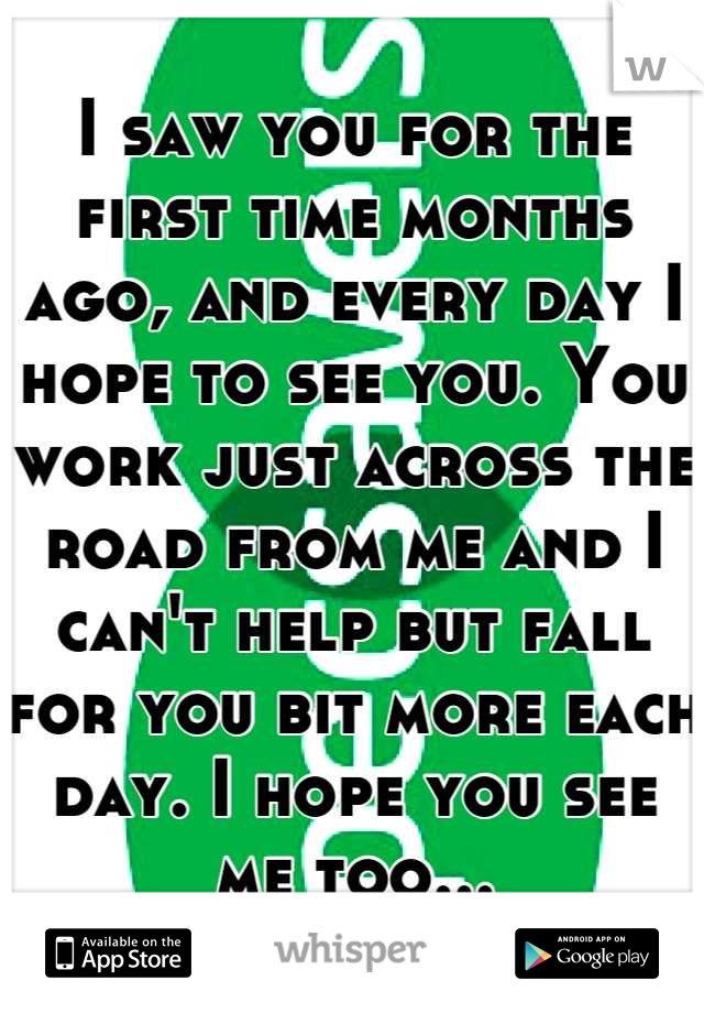 I saw you for the first time months ago, and every day I hope to see you. You work just across the road from me and I can't help but fall for you bit more each day. I hope you see me too...