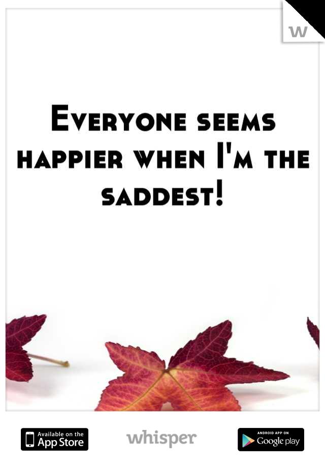 Everyone seems happier when I'm the saddest!