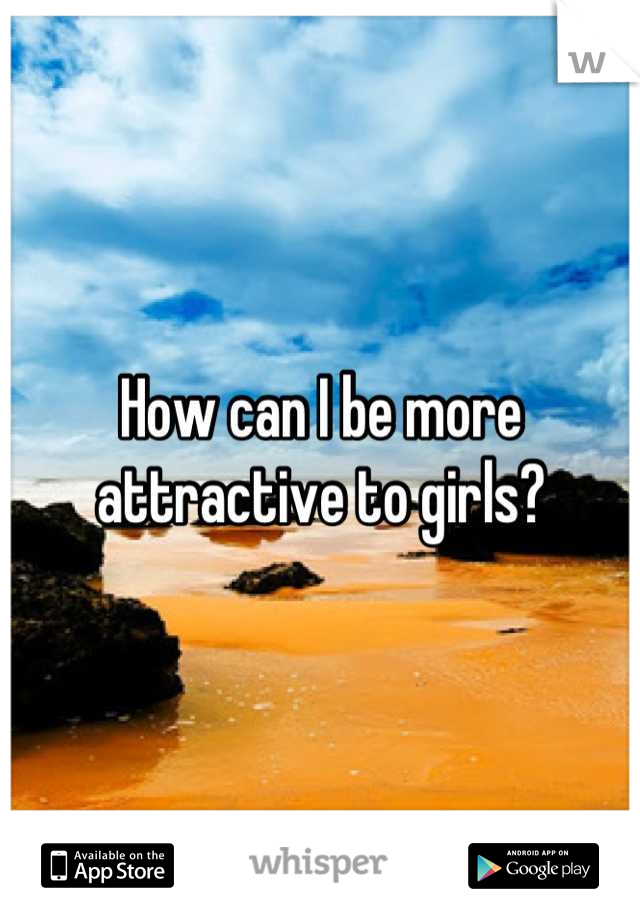 How can I be more attractive to girls?