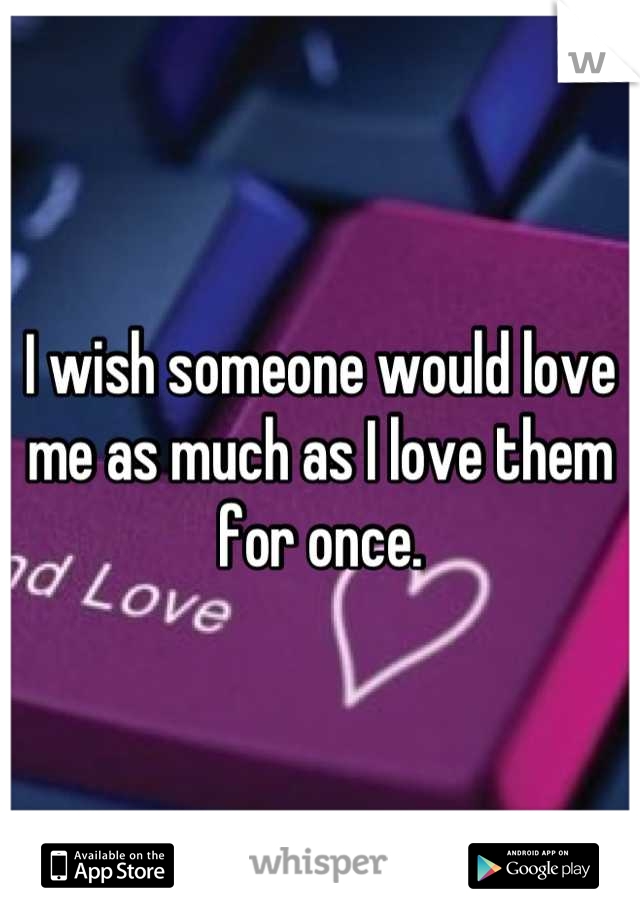 I wish someone would love me as much as I love them for once.