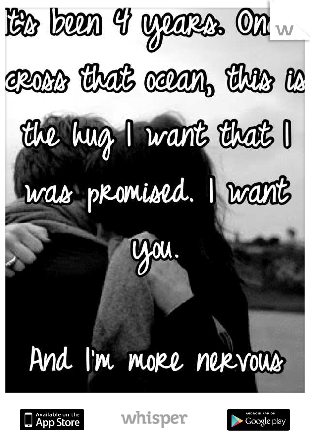 It's been 4 years. Once I cross that ocean, this is the hug I want that I was promised. I want you.   And I'm more nervous than I could have ever imagined.