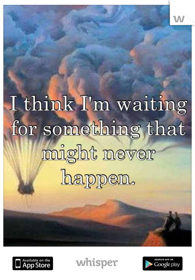 I think I'm waiting for something that might never happen.
