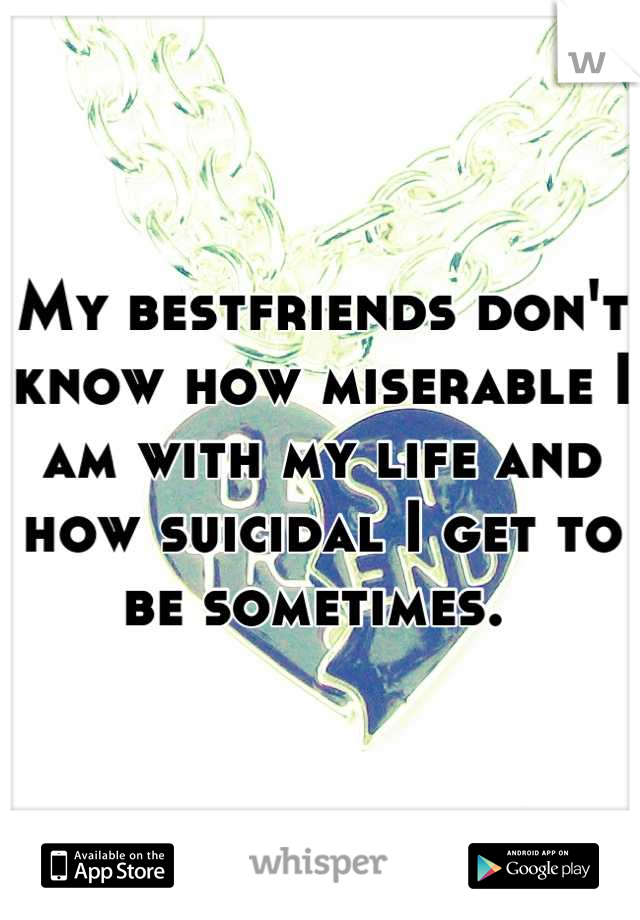My bestfriends don't know how miserable I am with my life and how suicidal I get to be sometimes.