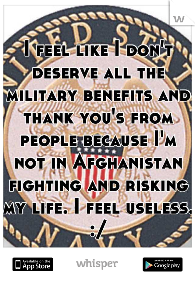 I feel like I don't deserve all the military benefits and thank you's from people because I'm not in Afghanistan fighting and risking my life. I feel useless. :/