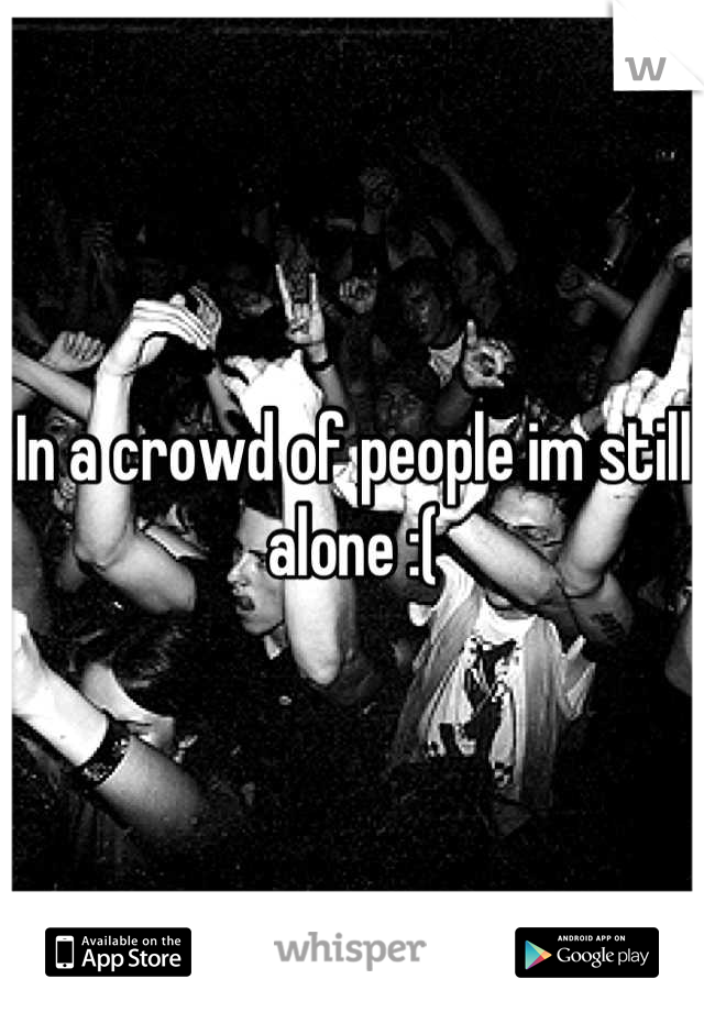 In a crowd of people im still alone :(