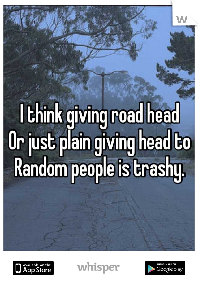I think giving road head  Or just plain giving head to  Random people is trashy.