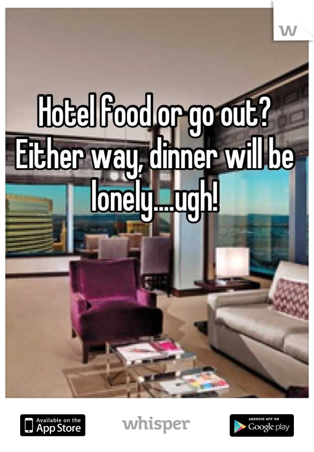 Hotel food or go out? Either way, dinner will be lonely....ugh!