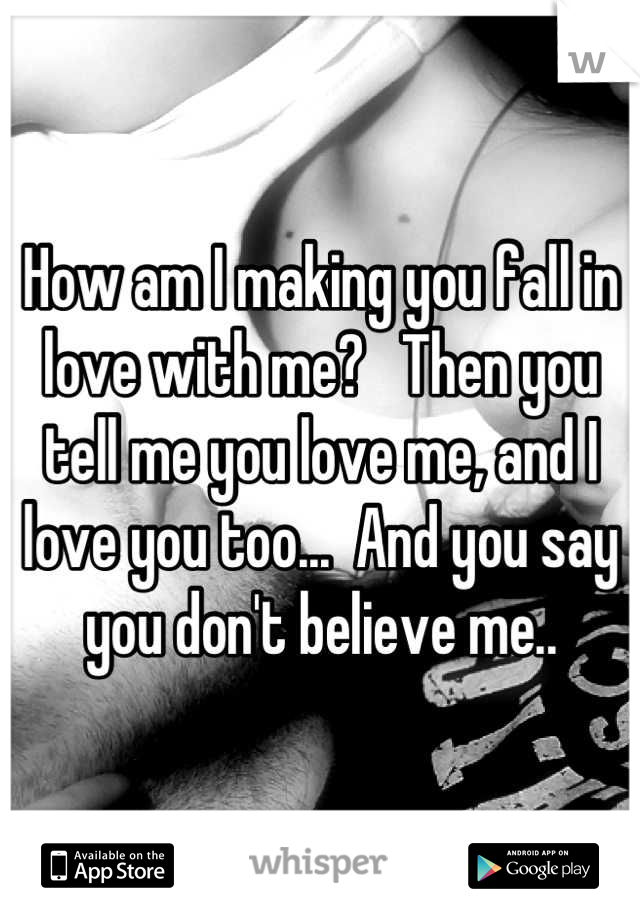 How am I making you fall in love with me?   Then you tell me you love me, and I love you too...  And you say you don't believe me..