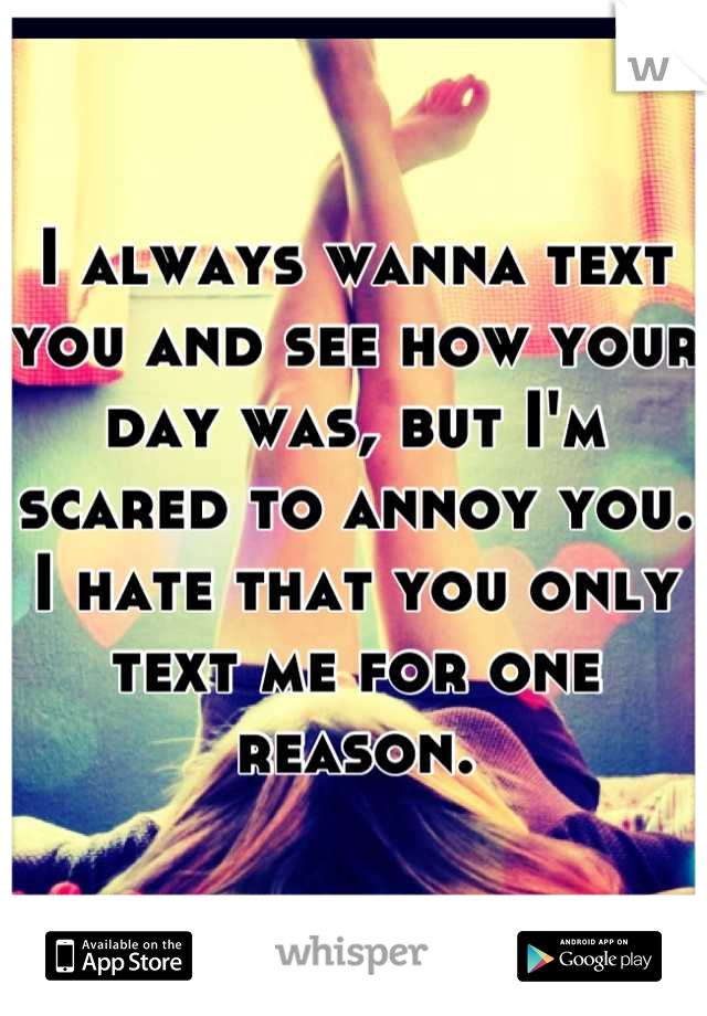 I always wanna text you and see how your day was, but I'm scared to annoy you. I hate that you only text me for one reason.