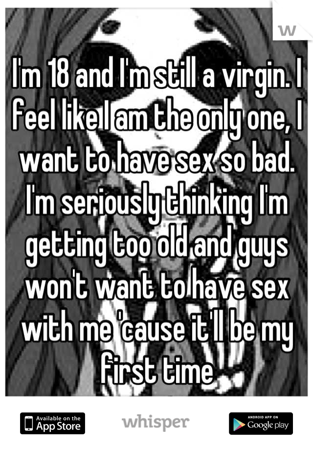 I'm 18 and I'm still a virgin. I feel like I am the only one, I want to have sex so bad. I'm seriously thinking I'm getting too old and guys won't want to have sex with me 'cause it'll be my first time