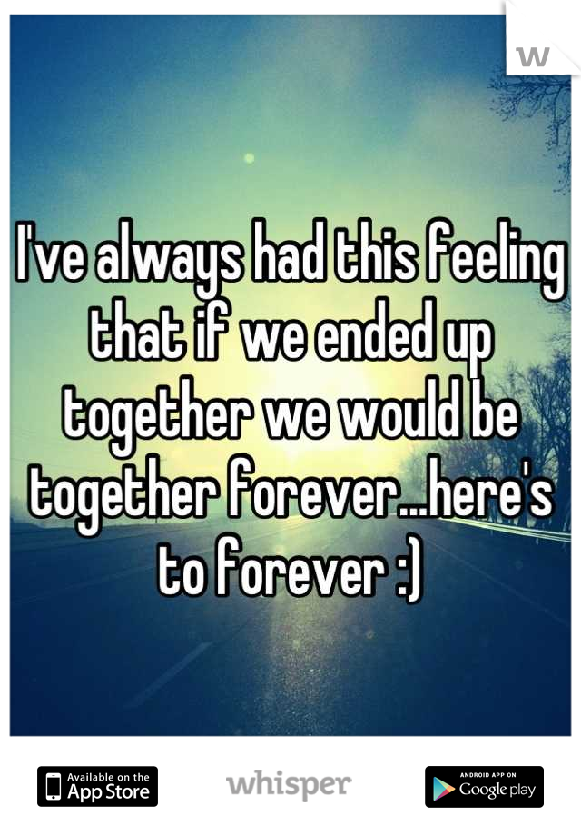 I've always had this feeling that if we ended up together we would be together forever...here's to forever :)