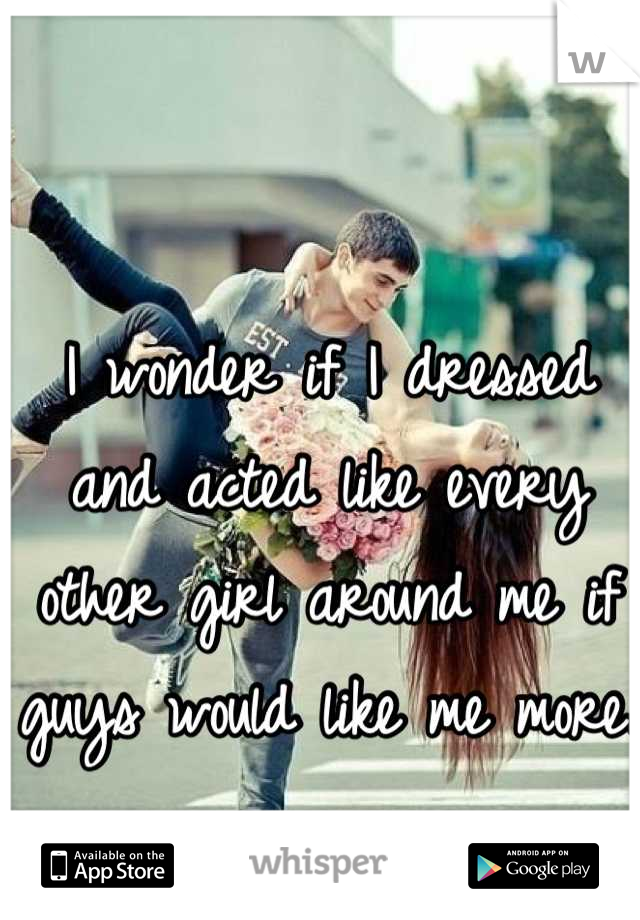 I wonder if I dressed and acted like every other girl around me if guys would like me more.