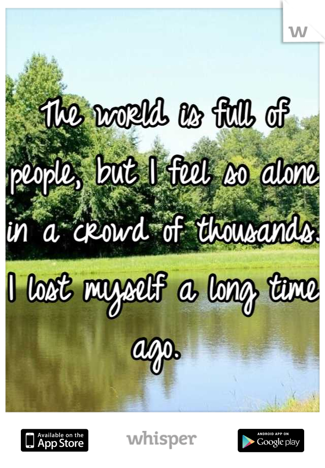 The world is full of people, but I feel so alone in a crowd of thousands. I lost myself a long time ago.